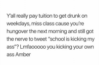"""Ass, Drunk, and School: Yall really pay tuition to get drunk on  weekdays, miss class cause you're  hungover the next morning and still got  the nerve to tweet """"school is kicking my  ass""""? Lmfaooooo you kicking your own  ass Amber"""