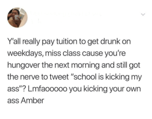 """Ass, Dank, and Drunk: Y'all really pay tuition to get drunk on  weekdays, miss class cause you're  hungover the next morning and still got  the nerve to tweet """"school is kicking my  ass""""? Lmfaooooo you kicking your own  ass Amber They played themselves. by Easygrowing MORE MEMES"""