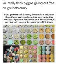 Candy, Crazy, and Drugs: Yall really think niggas giving out free  drugs thats crazy  if you get these on halloween, dont eat them and please  throw them away inmediately. they arent candy, they  are drugs. if you have one you can have hallucinations, if  you have alot you could die. please spread this around He has a point.. 🤔😂 https://t.co/ikR3IrCm5n