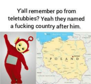 Sorry for garbage quality i'm on my phone.: Yall remember po from  teletubbies? Yeah they named  a fucking country after him.  POLA ND Sorry for garbage quality i'm on my phone.