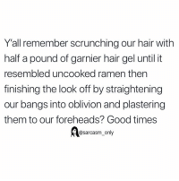 Funny, Memes, and Ramen: Y'all remember scrunching our hair with  half a pound of garnier hair gel until it  resembled uncooked ramen then  finishing the look off by straightening  our bangs into oblivion and plastering  them to our foreheads? Good times  @sarcasm only (Via twitter-queenspeen)
