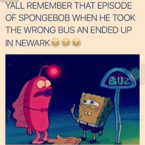 SpongeBob, Bus, and Remember: YALL REMEMBER THAT EPISODE  OF SPONGEBOB WHEN HE TOOK  THE WRONG BUS AN ENDED UP  IN NEWARK ㈡㈡ea *sppttt*