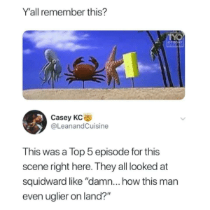 "Yeah: Y'all remember this?  TYO  OTODAY  YEARS OLO  Casey KC  @LeanandCuisine  This was a Top 5 episode for this  scene right here. They all looked at  squidward like ""damn... how this man  even uglier on land?"" Yeah"
