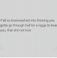 thinking of you: Y'all so brainwashed into thinking you  gotta go through hell for a nigga to love  you, that shit not love