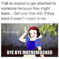 Fucking, Scare, and Shit: Y'all so scared to get attached to  someone because they might  leave... Get over that shit. If they  leave it wasn't meant to be  @fuck boys failures  BYE BYE MOTHERFUCKER I'm *****