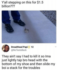 "Head, Memes, and Tumblr: Yall stepping on this for $1.5  billion???  DreadHead Papi 12  @NoTextsBack  They ain't say I had to kill it so Ima  just lightly tap bro head with the  bottom of my shoe and then slide my  boi a stack for the troubles <p><a href=""https://positive-memes.tumblr.com/post/176304340120/good-response"" class=""tumblr_blog"">positive-memes</a>:</p><blockquote><p>Good response</p></blockquote>"