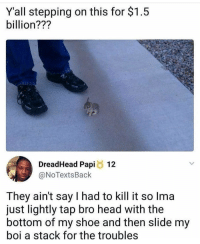 Head, Memes, and 🤖: Y'all stepping on this for $1.5  billion???  DreadHead Papi 12  @NoTextsBack  They ain't say I had to kill it so Ima  just lightly tap bro head with the  bottom of my shoe and then slide my  boi a stack for the troubles