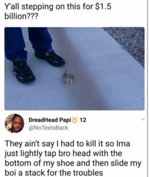Head, Boi, and Shoe: Yall stepping on this for $1.5  billion???  DreadHead Papi 12  @NoTextsBack  They ain't say I had to kill it so Ima  just lightly tap bro head with the  bottom of my shoe and then slide my  boi a stack for the troubles bunny