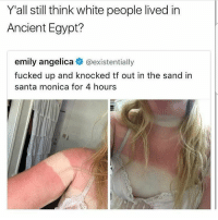 i love this: Y'all still think white people lived in  Ancient Egypt?  emily angelica @existentially  fucked up and knocked tf out in the sand in  santa monica for 4 hours i love this