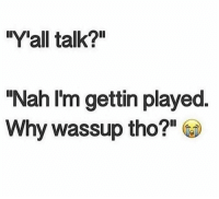 """All of The: """"Y'all talk?""""  """"Nah I'm gettin played  Why wassup tho?!"""