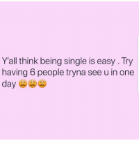 lmao 😂😂😂😂😂... exhausting 😫: Y'all think being single is easy . Try  having 6 people tryna see u in one  day lmao 😂😂😂😂😂... exhausting 😫