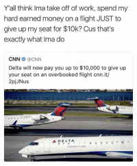 cnn.com, Future, and Memes: Yall think Ima take off of work, spend my  hard earned money on a flight JUST to  give up my seat for $10k? Cus that's  exactly what Ima do  CNN  CNN  Delta will now pay you up to $10,000 to give up  your seat on an overbooked flight cnn.it/  2pjJNus  A DELTA  CONNECTION A revolutionary act by Delta for me to exploit on my future travels 👀✊️😂 - - 🚨FOLLOW: @whypree_tho_vip & @whypree_tv ⚠️ for more 🆘🔥‼️