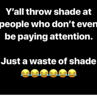 💯 Yall chillen in ya own shade..✌😴😂: Y'all throw shade at  people who don't even  be paying attention.  Just a waste of shade 💯 Yall chillen in ya own shade..✌😴😂