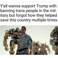 Memes, Trump, and Never: Yall wanna support Trump with  banning trans people in the mil-  itary but forgot how they helped  save this country multiple times This is exactly what we were talking about. @Regrann from @the_bastard_of_the_bird - Never forget - regrann