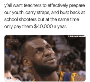 Dank, Gif, and Memes: y'all want teachers to effectively prepare  our youth, carry straps, and bust back at  school shooters but at the same time  only pay them $40,000 a year.  @SB NATION  GIF Gotta buy your own ammo, tho by Whimsytfan MORE MEMES