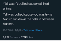 Anime, Instagram, and Iphone: Y'all wasn't bullied cause yall liked  anime.  Yall was bullied cause you was tryna  Naruto run down the halls in between  classes.  10:27 PM 2/2/19 Twitter for iPhone  9,297 Retweets 37.1K Likes 𝗙𝗼𝗹𝗹𝗼𝘄: @𝗧𝗿𝗼𝗽𝗶𝗰_𝗠 𝗳𝗼𝗿 𝗺𝗼𝗿𝗲 ❄️ 𝗜𝗻𝘀𝘁𝗮𝗴𝗿𝗮𝗺:@𝗴𝗹𝗶𝘇𝘇𝘆𝗽𝗼𝘀𝘁𝗲𝗱𝘁𝗵𝗮𝘁 🦋