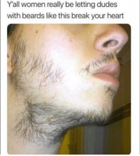 Funny, Lol, and Break: Y'all women really be letting dudes  with beards like this break your heart Whyyy lol