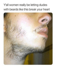 Tag him 👀 @mycringe: Y'all women really be letting dudes  with beards like this break your heart Tag him 👀 @mycringe