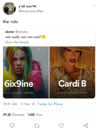 Blackpeopletwitter, Funny, and Iphone: y'all won TM  @fentyicedcoffee  the rats  dexter @ybndex  who really runs new york0  Show this thread  6ix9ine  Cardi B  30,207,201 MONTHLY LISTENERS  27,323,963 MONTHLY LISTENERS  10:51 AM 11 Dec 18 Twitter for iPhone  29.2K Retweets  146K Likes  o 0