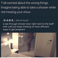Memes, Pregnant, and Shower: Y'all worried about the wrong things  Imagine being able to take a shower while  not missing your show  氵G氵A:B:Z:., @anamegab.  a see through shower door right next to the bed?  smh y'all just keep thinking of more efficient  ways to get pregnant They're on to something.. 😂🤷‍♂️ WSHH
