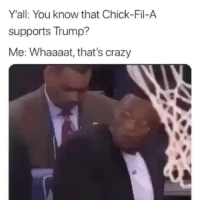 Chick-Fil-A, Crazy, and Funny: Y'all: You know that Chick-Fil-A  supports Trump?  Me: Whaaaat, that's crazy I'm still eating it