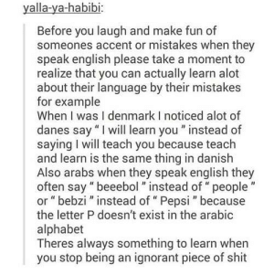 """Ignorant, Memes, and Shit: yalla-ya-habibi  Before you laugh and make fun of  someones accent or mistakes when they  speak english please take a moment to  realize that you can actually learn alot  about their language by their mistakes  for example  When I was I denmark I noticed alot of  danes say """"I will learn you"""" instead of  saying I will teach you because teach  and learn is the same thing in danish  Also arabs when they speak english they  often say """" beeebol"""" instead of"""" people  or """"bebzi"""" instead of """" Pepsi """" because  the letter P doesn't exist in the arabic  alphabet  Theres always something to learn when  you stop being an ignorant piece of shit"""