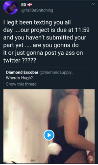 arandomthot:  Depending on the professor, she could turn the video in and also get extra credit: @YallBeSnitching  I legit been texting you all  day ..our project is due at 11:59  and you haven't submitted your  part yet.... are you gonna do  it or just gonna post ya ass on  twitter?????  Diamond Escobar @Diamondsupply_  Where's Hugh?  Show this thread arandomthot:  Depending on the professor, she could turn the video in and also get extra credit