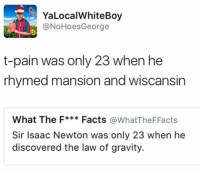 Memes, T-Pain, and Gravity: YaLocalWhiteBoy  @NoHoes esGeorge  t-pain was only 23 when he  rhymed mansion and wiscansin  What The F  Facts  @What The Facts  Sir Isaac Newton was only 23 when he  discovered the law of gravity. 🖨
