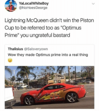 "God, Meme, and Memes: YaLocalWhiteBoy  @NoHoesGeorge  Lightning McQueen didn't win the Piston  Cup to be referred too as ""Optimus  Prime"" you ungrateful bastard  Thalisius @Salsveryown  Wow they made Optimus prime into a real thing Follow @god because he was voted best meme account AGAIN"
