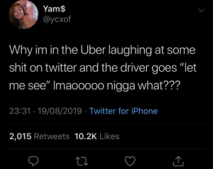"C'mon, gimme a peek: Yam$  @усхof  Why im in the Uber laughing at some  shit on twitter and the driver goes ""let  see"" Imaoooo0 nigga what???  23:31 19/08/2019 Twitter for iPhone  2,015 Retweets 10.2K Likes C'mon, gimme a peek"