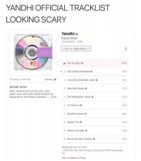 Apple, Bitch, and God: YANDHI OFFICIAL TRACKLIST  LOOKING SCARY  Yandhi B  Kanye West  Hip-Hop/Rap 2018  80  Listen on Apple Music A  Still On Sight B  0:53  Still A Black Skinhead  3:08  10 Songs, 4 Minutes  Preview  3 IAm Still a God (feat. God) 3  3-51  EDITORS' NOTES  Bitch, Kanye's back out his coma. Hes  wakin' up on your sofa. When he parks his  Range Rover. He slightly scratched ye more  4 New New Slaves a  4:16  5 Still Hoiding My Liquor B  5:26  6  I'm Still In tt  3:54  7 Bloodier Leaves  6:00  8  Guiltier Trip B  4:03  9  Send It Up Again a  2:58  10 Bound 69 (feat, 6ix9ine) B  3:49  Released: Sep 29, 2016  2018 Def Jam Recordings, a division of UMG Recordings,  nc  Also Available in iTunes 🔥🔥🔥🔥
