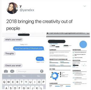 "Drake, Gym, and Hype: @yanelx>x  2018 bringing the creativity out of  people  what's your email?  Single dog father  Today 13:21  San Antenio, Tx  Yanel.hernandez27@gmail.com  SUMMARY  INTENTIONS  You could have my heart, or we could share it like the last  slide-Drake  Treat you like the Queen you are  Thoughts  You wait a couple months, then you gont see  youll never find nobody better than me""-Kanye West  Make sure you are happy at all  times  Hype you up everyday  What  BENEFITS OF CHOOSING ME  EDUCATION  Jokes  Read 13:38  Major  Speed of Replies  Check your email  3.0 40  Collese  MY TIME  EXPERIENCE  Message  Ex Girlfriend #1  Hgh Sthoel relationship dd not k  what i was getting mysef into  О О Gym  Ok  Yes  O Helping my sister with  O Facetiming my mom  Ex Girlfriend #2  Not meand for each other, ended on good  Q W ER TYUO P LANGUAGES  Ex Girlfriend #3  fferenses in polisical and relgous vie  could not be resolved  English  Spanish  3  A S D F G HIJTK L whyamisinglethisiswhy:I feel like I 100% should make dudes submit resumes."