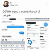 Memes, Zoom, and Email: @yanelxx  2018 bringing the creativity out of  people  I11dI aluaCiIICII.UUUgItcuSei CUITLEIiL.C  what's your email?  Today 13:2  SUMMARY  INTENTIONS  Thoughts  Make sure ye re py at  What  BENEFITS OF CHOOSING ME  EDUCATION  Read 13:38  Check your email  MY TIME  EXPERIENCE  Message  v Ex Girlfriend #1  Ok  Yes  v Ex Girlfriend #2  Q W ER TYU O P LANGUAGES  V  ExGirtfriend #3  A S D F G H JK L Zoom in if u blind