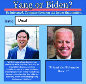 """Well, I guess if this doesn't convince you, nothing will.: Yang or Biden?  Be informed. Compare them on the issues that matter.  Issue: Dexit  """"While indeed a huge bummer, we  need to face the facts that Dexit was an  inevitability. Every generation  introduces more and more Pokémon  """"At least Vanillish made  the cut!""""  with more and more forms. The national  dex was not sustainable. Much like our  economy, which is why I'm proposing  the Freedom Dividend."""" Well, I guess if this doesn't convince you, nothing will."""