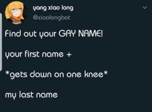 awesomacious:  This is adorable!: yang xiao long  @xiaolongbot  Find out your GAY NAME!  your first name +  *gets down on one knee*  my last name awesomacious:  This is adorable!