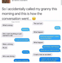 Typical Grandma.. 😂😩 https://t.co/7Mg0w77V4v: Yanni isunami  So l accidentally called my granny this  morning and this is how the  conversation went...  Today 10:56 AM  The car hurt  What's wrong  What  Nothing  What happen  Did u want anything or just  wanted to talk  Nothing happened I called  you by accident  It was an accident  What happen  Were u driving  NOTHING HAPPENED  Ru ok  What are you talking about  I'm fine  U sad u had an accident  Who was driving  I said it was an accident l  called you by accident  My mom is driving Typical Grandma.. 😂😩 https://t.co/7Mg0w77V4v