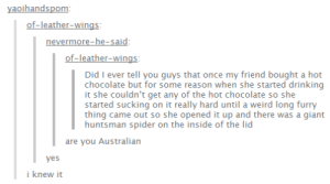 aussiesomg-humor.tumblr.com: yaoihandspom:  of-leather-wings:  nevermore-he-said:  of-leather-wings:  Did I ever tell you guys that once my friend bought a hot  chocolate but for some reason when she started drinking  it she couldn't get any of the hot chocolate so she  started sucking on it really hard until a weird long furry  thing came out so she opened it up and there was a giant  huntsman spider on the inside of the lid  are you Australian  yes  i knew it aussiesomg-humor.tumblr.com