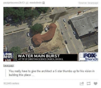 Church, Dank, and Friends: yaoiprincess2k13 medsfeds  Source: bearpapi  FOX  EWSWATER MAIN BURST  FOX&  friends  AT TIP OF CHRISTIAN SCIENCE CHURCH, DIXONIL  bearpapi  You really have to give the architect a 5 star thumbs up for his vision in  building this place  92,045 notes