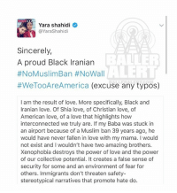 Memes, Baba, and Desk: Yara shahidi  @Yarashahidi  Sincerely  A proud Black Iranian  ALERT  #NoMuslim Ban #NoWall  #WeTooAreAmerica (excuse any typos)  I am the result of love. More specifically, Black and  Iranian love. Of Shia love, of Christian love, of  American love, of a love that highlights how  interconnected we truly are. If my Baba was stuck in  an airport because of a Muslim ban 39 years ago, he  would have never fallen in love with my mama. would  not exist and l wouldn't have two amazing brothers.  Xenophobia destroys the power of love and the power  of our collective potential. It creates a false sense of  security for some and an environment of fear for  others. Immigrants don't threaten safety-  stereotypical narratives that promote hate do. From the desk of YaraShahidi