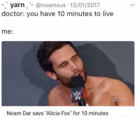"Wrestling, World Wrestling Entertainment, and Yarn: yarn  anoamsus 13/01/2017  doctor: you have 10 minutes to live  me  Noam Dar says ""Alicia Fox"" for 10 minutes"