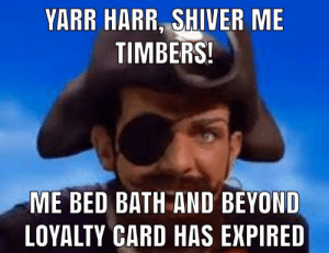 Bed Bath and Beyond, Beyond, and Will: YARR HARR, SHIVER ME  TIMBERS!  ME BED BATH AND BEYOND  LOYALTY CARD HAS EXPIRED Oh no what will I do now 😟😖😖