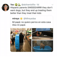 For reals 🤣 Follow👉@nochill_latinos: Yas 2 @alohamisfits 1d  Hispanic parents SWEEEEARRR they don't  want dogs, but they end up treating them  better than they treat their kids  mireya @Mireyadaa  Mi papá: no quiero perros en esta casa  Also mi papá: For reals 🤣 Follow👉@nochill_latinos
