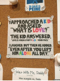 Dank, Head, and Love: YASALIO EL  PEINE  APPROACHED A  WHATS LOVE?  THE KID ANSWERED,  'LOVE WHEN LICKS YOUR FACE  APUrry  ILAUGHED BUTTHEN HEADDED.  EVEN AFTER YOULEFT  HIM ALONE  ALL DAY.  ALE With Me, Daddy  Wa aLongside Me, Daddy  memes.com This is one smart kid.