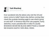 YouTube Trending Page India is protecting us from alien invasion.  TAG a bhookha devar: Yash Bhardwaj  atheyashbhardwaj  Ever wondered why the aliens only visit the US and  never come to India? Here's why, before coming they  check the youtube trending page to see what's going  on and stuff. In America they find cute puppies, funny  sketches, music parodies. But in India it's usually  BHOOKHE DEVAR NE BUJHAI MERI PYAAS or SAANP  NE KHAAYA HAATHl 100% REAL VEDIO. YouTube Trending Page India is protecting us from alien invasion.  TAG a bhookha devar