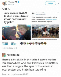Ali, Dogs, and Family: Yashar Ali  Follow  @yashar  Got it.  Jury awards $1.26  AP AP Central U.S.  @APCentral Region  to Glen Burnie family  Video showing Minnesota police officer  whose dog was shot  firing 7 rapid shots at  #PhilandoCastile  by police  released after officer's acquittal.  Dashcam video shows officer firinn 7 shots inten  Retweets  Likes  13,619  14,137  1:59 PM 20 Jun 2017  harlemjazz  There's a black kid in the united states reading  this somewhere who now knows his life matters  less than a dogs in the eyes of the american  legal system and that's heartbreaking  Source: my sharon 1987 Fuck 👏🏼 The 👏🏼 Police - the system they serve is TRASH.