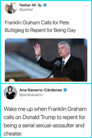 Ali, Donald Trump, and Memes: Yashar Ali  y @yashar  Franklin Graham Calls for Pete  Buttigieg to Repent for Being Gay  Ana Navarro-Cárdenas  @ananavarro  Wake me up when Franklin Graham  calls on Donald Trump to repent for  being a serial sexual-assaulter and  cheater.