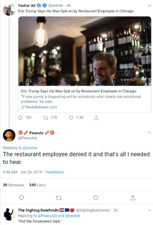 "denied: Yashar Ali  @yashar 4h  Eric Trump Says He Was Spit on by Restaurant Employee in Chicago  Eric Trump Says He Was Spit on by Restaurant Employee in Chicago  ""It was purely a disgusting act by somebody who clearly has emotional  problems,"" he said  Sthedailybeast.com  791  1.3K  t170  Peanuts  @Peanutzz  Replying to @yashar  The restaurant employee denied it and that's all needed  to hear.  6:46 AM Jun 26, 2019 TweetDeck  540 Likes  30 Retweets  The Sighing DutchmAn  @SighingDutchman 2h  Replying to @Peanutzz and @yashar  ""Not the Employee's type."""