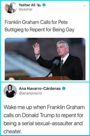 Ali, Donald Trump, and Serial: Yashar Ali  @yashar  Franklin Graham Calls for Pete  Buttigieg to Repent for Being Gay  Ana Navarro-Cárdenas  @ananavarro  Wake me up when Franklin Graham  calls on Donald Trump to repent for  being a serial sexual-assaulter and  cheater. Joseph Silk Does Not Represent Me