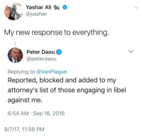 attorneys: Yashar Ali  @yashar  My new response to everything  Peter Daou  @peterdaou  Replying to @VanPlague  Reported, blocked and added to my  attorney's list of those engaging in libel  against me  6:54 AM Sep 16, 2016  9/7/17, 11:58 PM