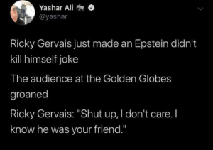 "The Rickster…: Yashar Ali  @yashar  Ricky Gervais just made an Epstein didn't  kill himself joke  The audience at the Golden Globes  groaned  Ricky Gervais: ""Shut up, I don't care. I  know he was your friend."" The Rickster…"